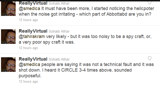 ReallyVirtual Sohaib Athar  @smedica It must have been more, I started noticing the helicpoter when the noise got irritating - which part of Abbottabd are you in? 12 hours ago   ReallyVirtual Sohaib Athar  @tahirakram very likely - but it was too noisy to be a spy craft, or, a very poor spy craft it was. 12 hours ago  ReallyVirtual Sohaib Athar @smedica people are saying it was not a technical fault and it was shot down. I heard it CIRCLE 3-4 times above, sounded purposeful. 12 hours ago